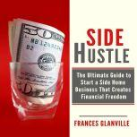Side Hustle: The Ultimate Guide to Start a Side Home Business That Creates Financial Freedom, Frances Glanville