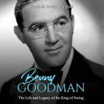 Benny Goodman: The Life and Legacy of the King of Swing, Charles River Editors