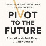 Pivot to the Future Discovering Value and Creating Growth in a Disrupted World, Omar Abbosh