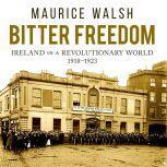 Bitter Freedom Ireland in a Revolutionary World, Maurice Walsh