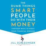 The Dumb Things Smart People Do with Their Money Thirteen Ways to Right Your Financial Wrongs, Jill Schlesinger