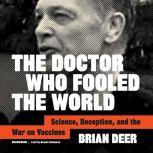 The Doctor Who Fooled the World Science, Deception, and the War on Vaccines, Brian Deer