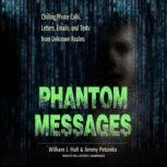 Phantom Messages Chilling Phone Calls, Letters, Emails, and Texts from Unknown Realms, William J. Hall
