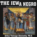 The Jew a Negro: Being a Study of the Jewish Ancestry from an Impartial Standpoint , Arthur Talmage Abernethy