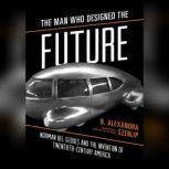The Man Who Designed the Future Norman Bel Geddes and the Invention of Twentieth-Century America, B. Alexandra Szerlip