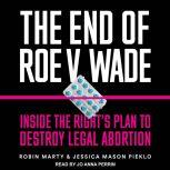 The End of Roe v. Wade Inside the Right's Plan to Destroy Legal Abortion, Robin Marty