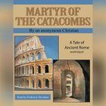 Martyr of the Catacombs A Tale of Ancient Rome, an anonymous Christian
