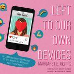 Left to Our Own Devices Outsmarting Smart Technology to Reclaim Our Relationships, Health, and Focus, Margaret E. Morris