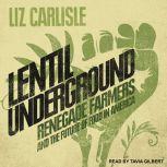 Lentil Underground Renegade Farmers and the Future of Food in America, Liz Carlisle