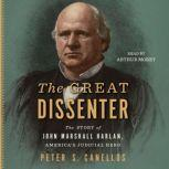 The Great Dissenter The Story of John Marshall Harlan, America's Judicial Hero, Peter S. Canellos