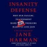 Insanity Defense Why Our Failure to Confront Hard National Security Problems Makes Us Less Safe, Jane Harman