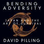 Bending Adversity Japan and the Art of Survival, David Pilling