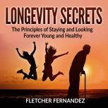 Longevity Secrets: The Principles of Staying and Looking Forever Young and Healthy, Fletcher Fernandez