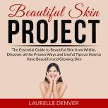 Beautiful Skin Project: The Essential Guide to Beautiful Skin from Within, Discover all the Proven Ways and Useful Tips on How to Have Beautiful and Glowing Skin, Laurelle Denver