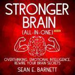 Stronger Brain (All-in-One) (Extended Edition) Overthinking, Emotional Intelligence, Rewire Your Brain Secrets, Sean E. Barnett