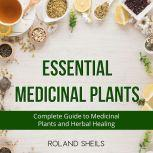 Essential Medicinal Plants The Complete Guide to Medicinal Plants and Herbal Healing, Roland Sheils