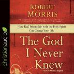 The God I Never Knew How Real Friendship with the Holy Spirit Can Change Your Life, Robert Morris