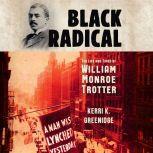 Black Radical The Life and Times of William Monroe Trotter, Kerri K. Greenidge