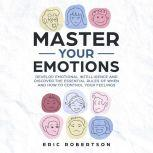 Master Your Emotions Develop Emotional Intelligence and Discover the Essential Rules of When and How to Control Your Feelings, Eric Robertson