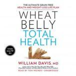 Wheat Belly Total Health The Ultimate Grain-Free Health and Weight-Loss Life Plan, William Davis MD