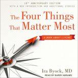 The Four Things That Matter Most 10th Anniversary Edition A Book About Living, MD Byock