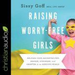 Raising Worry-Free Girls Helping Your Daughter Feel Braver, Stronger, and Smarter in an Anxious World, MEd Goff