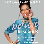 Believe Bigger Discover the Path to Your Life Purpose, Marshawn Evans Daniels