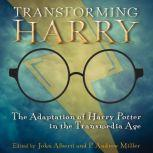 Transforming Harry The Adaptation of Harry Potter in the Transmedia Age, John Alberti