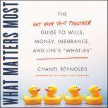 """What Matters Most The Get Your Shit Together Guide to Wills, Money, Insurance, and Life's """"What-ifs"""", Chanel Reynolds"""
