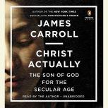 Christ Actually The Son of God for the Secular Age, James Carroll