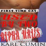Used by Two Alpha Males First Time Gay MMM Threesome, Karl Cumin