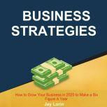 Business Strategies:  How to Grow Your Business in 2020 to Make a Six Figure A Year, Jay Lorin