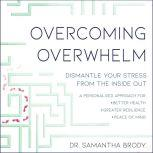 Overcoming Overwhelm Dismantle Your Stress from the Inside Out, Dr. Samantha Brody