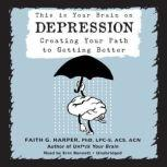 This Is Your Brain on Depression Creating Your Path to Getting Better, Faith G. Harper, PhD, LPC-S, ACS, ACN