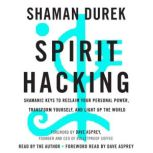 Spirit Hacking Shamanic Keys to Reclaim Your Personal Power, Transform Yourself, and Light Up the World, Shaman Durek