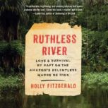 Ruthless River Love and Survival by Raft on the Amazon's Relentless Madre de Dios, Holly FitzGerald