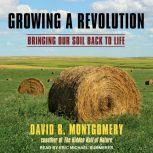 Growing a Revolution Bringing Our Soil Back to Life, David R. Montgomery