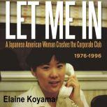 LET ME IN a Japanese American Woman Crashes the Corporate Club 1976-1996, Elaine Koyama