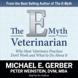 The E-Myth Veterinarian Why Most Veterinary Practices Don't Work and What to Do About It, Michael E. Gerber