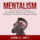 Mentalism: The Ultimate Guide to Learn The Basic Principles to Control Your Thoughts and Life, Gemma K. Swift