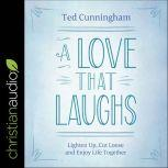 A Love That Laughs Lighten Up, Cut Loose, and Enjoy Life Together, Ted Cunningham