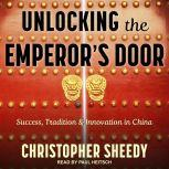 Unlocking the Emperor's Door Success, Tradition & Innovation in China, Christopher Sheedy