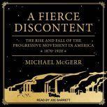 A Fierce Discontent The Rise and Fall of the Progressive Movement in America, 1870-1920, Michael McGerr