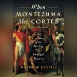 When Montezuma Met Cortes The True Story of the Meeting that Changed History, Matthew Restall