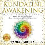 KUNDALINI AWAKENING A Direct Path to Enhance Psychic Abilities, Expand Intuition & Mind Power. Activate and Decalcify Pineal Gland. Discover Transcendence & Spiritual Enlightenment. NEW VERSION, RAMESH MISHRA