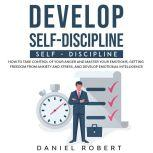 Develop Self-Discipline How to Take Control of Your Anger and Master Your Emotions, Getting Freedom from Anxiety and Stress, and Develop Emotional Intelligence, Daniel Robert
