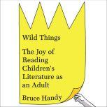 Wild Things The Joy of Reading Children's Literature as an Adult, Bruce Handy
