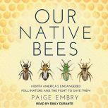 Our Native Bees North America's Endangered Pollinators and the Fight to Save Them, Paige Embry