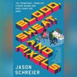 Blood, Sweat, and Pixels The Triumphant, Turbulent Stories Behind How Video Games Are Made, Jason Schreier