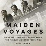 Maiden Voyages Magnificent Ocean Liners and the Women Who Traveled and Worked Aboard Them, Sian Evans